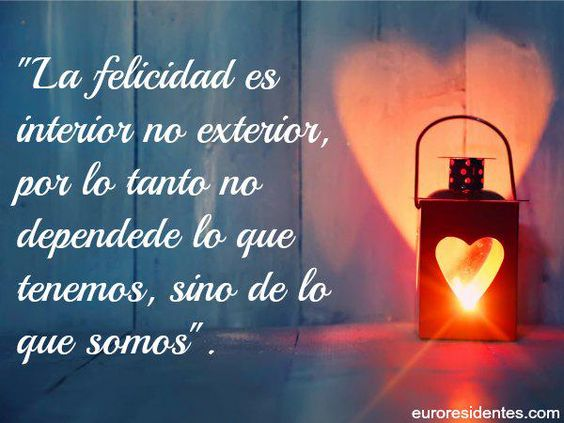 ... La felicidad es interior no exterior, por lo tanto no depende de lo que tenemos, sino de lo que somos.