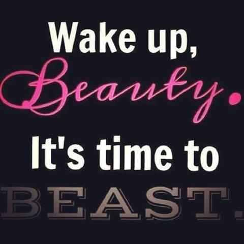 This is my new motto! Im going to get my shit done in the AM! Wake up and BEAST OUT!