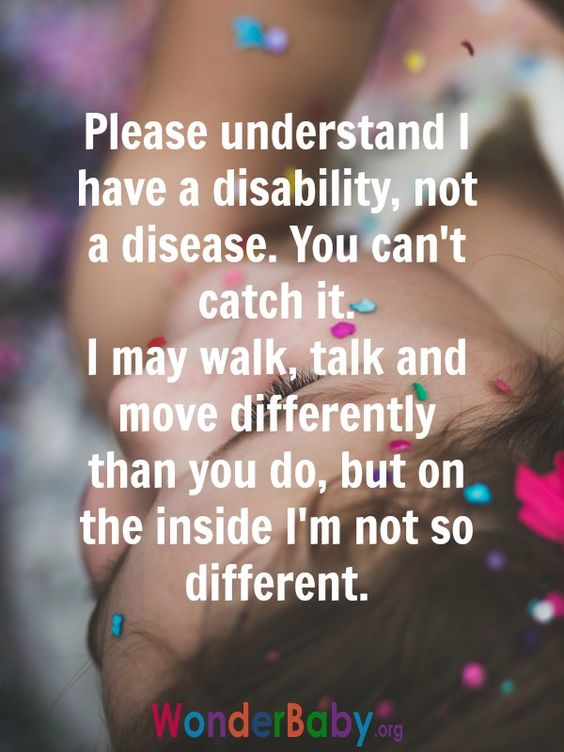 """Please understand I have a disability, not a disease. You can't catch it. I may walk, talk and move differently than you do, but on the inside I'm not so different."":"
