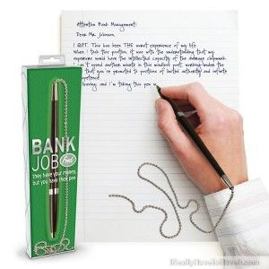 "BANK JOB  (they have your money but you have their pen)              What's more annoying than going to the bank to make a deposit and finding the courtesy pen's been snagged? Now, here's your chance for a bank pen of your very own, complete with dangling ball chain. Perfect for that ""young professional on the way up"" look. This one is money in the bank."