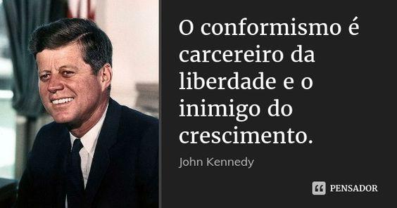 O conformismo é carcereiro da liberdade e o inimigo do crescimento. — John Kennedy