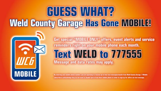 Guess what? Weld County Garage has gone mobile! Get mobile only special offers, event alerts and service reminders right on your mobile phone. Text WELD to 777555. Msg and data rates may apply.