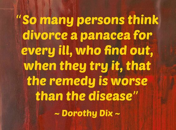 """So many persons think divorce a panacea for every ill, who find out, when they try it, that the remedy is worse than the disease."" ~ Dorothy Dix ~"