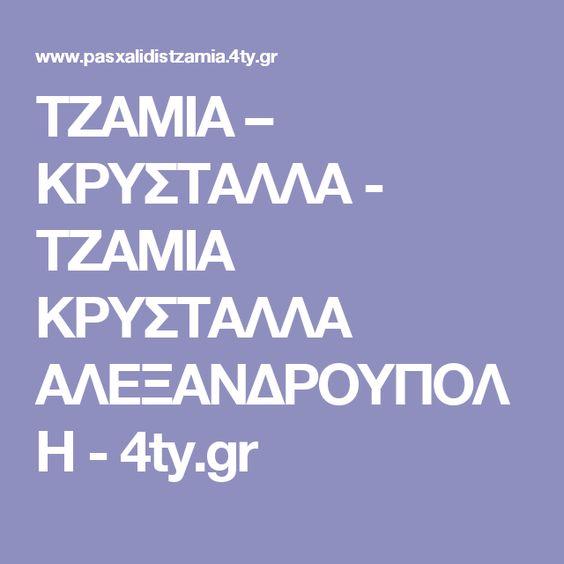 ΤΖΑΜΙΑ – ΚΡΥΣΤΑΛΛΑ - ΤΖΑΜΙΑ ΚΡΥΣΤΑΛΛΑ ΑΛΕΞΑΝΔΡΟΥΠΟΛΗ - 4ty.gr