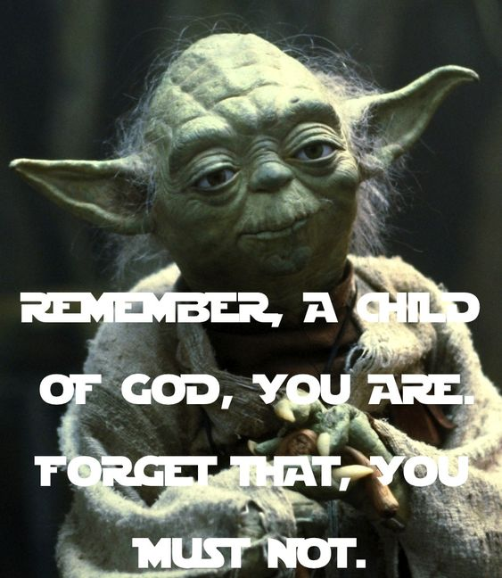 I Hate May The 4th Be With You: REMEMBER, A CHILD OF GOD, YOU ARE! FORGET THAT, YOU MUST
