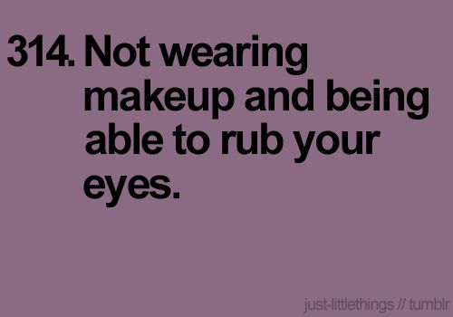 Mostly everyday. It's only the days I go to rub my eyes and stop right before I do because I realize I actually put make-up on- THAT's when I appreciate it the most.