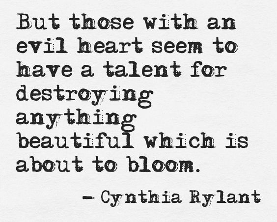 But those with an evil heart seem to have a talent for destroying anything beautiful which is about to bloom...: