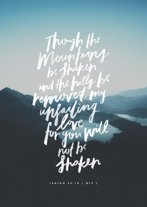 Isaiah 54:10 Though the mountains be shaken and the hills be removed, my unfailing love for you will not be shaken.