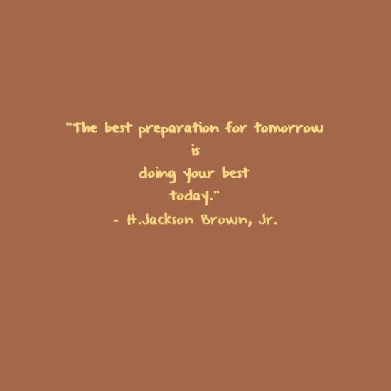 """""""The best preparation for tomorrow is doing your best today"""""""