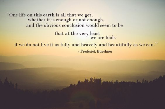 One life on this earth is all that we get, whether it is enough or not enough, and the obvious conclusion would seem to be that at the very least we are fools if we do not live it as fully and bravely and beautifully as we can.  - from Listening to Your Life