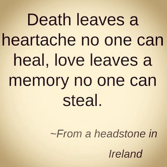Death leaves a heartache no one can heal.  Love leaves a memory no one can steal. -from a headstone in Ireland