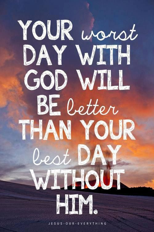 Your worst day with GOD will be better than your best day