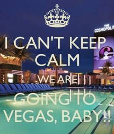 I can't keep calm  We are going to Vegas, baby!!