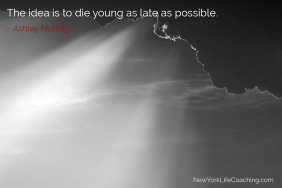 """""""The idea is to die young as late as possible."""" - Ashley Montagu"""