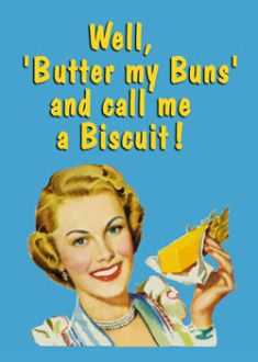 Well, butter my buns and call me a biscuit!  This always makes me laugh...:
