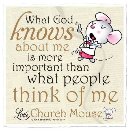 """What God knows about me is more important than what people think of me."" - Little Church Mouse"