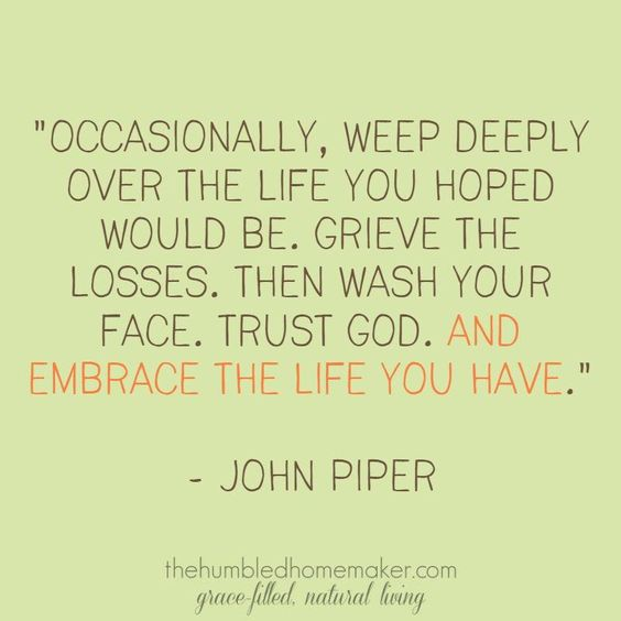 Occasionally, weep deeply over the life you hoped would be. Grieve the losses. Then wash your face. Trust God. And embrace the life you have. -John Piper