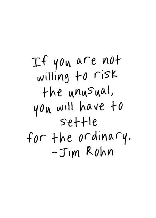 If you are not willing to risk the unusual, you will have to settle for the ordinary. - @OfficialJimRohn: