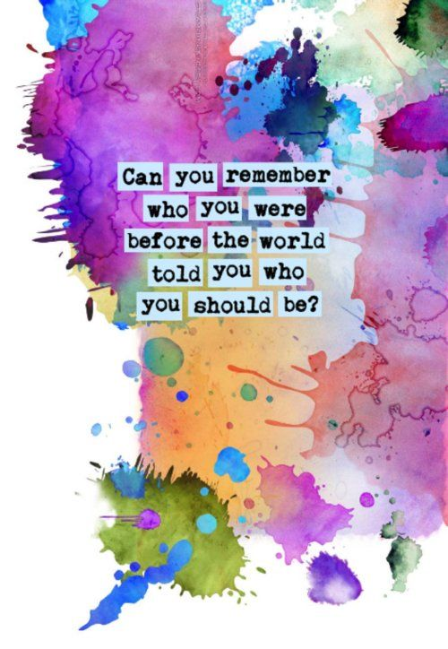 Can you remember tho you were before the world told you who you should be?: