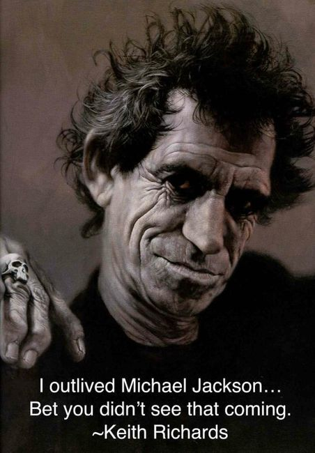 """I outlived Michael Jackson..... Bet you didn't see that coming.""                                Keith Richards"
