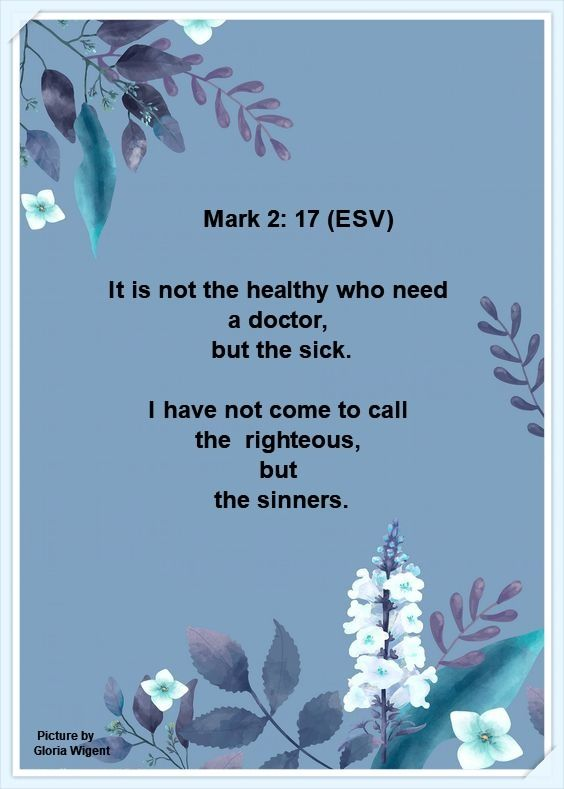 Mark 2: 17 (ESV) It is not the healthy who need a doctor