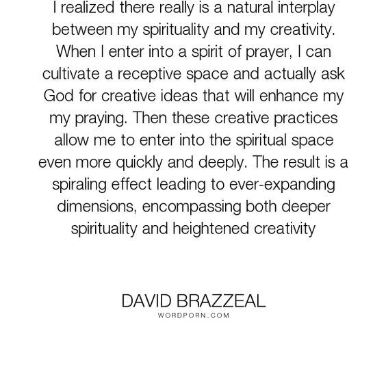 """David Brazzeal - """"I realized there really is a natural interplay between my spirituality and my creativity...."""". god, spirituality, creativity, prayer, prayer-practices"""