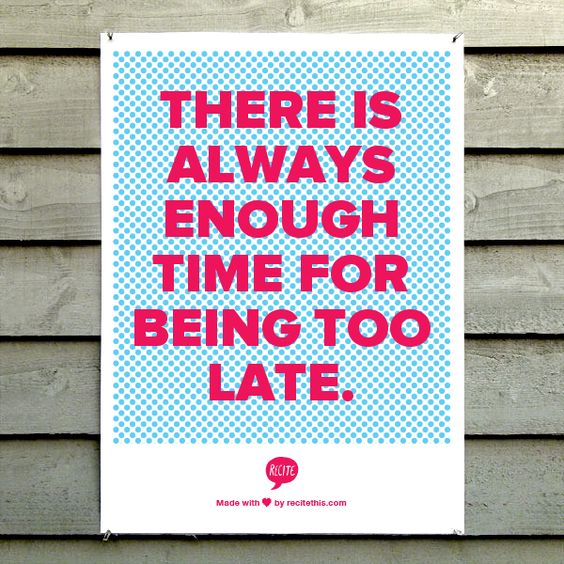 There is always enough time  for being too late.
