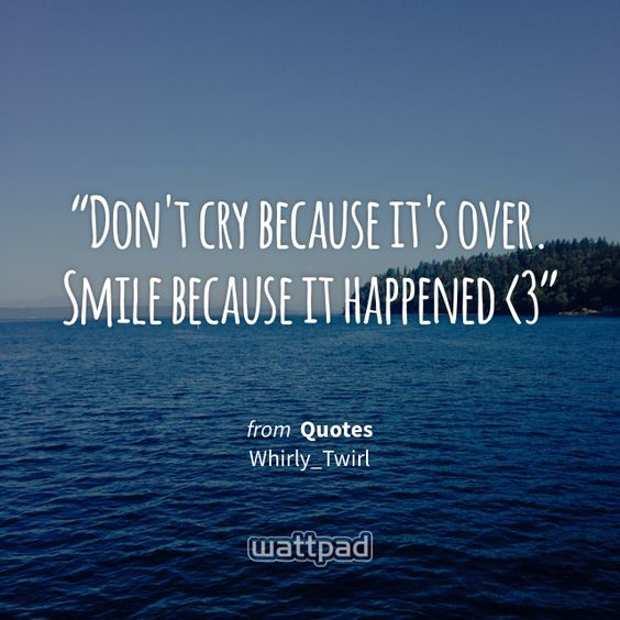 """Don't cry because it's over. Smile because it happened <3"" - from Quotes (on Wattpad) http://w.tt/1G9wrPt #quote #wattpad"