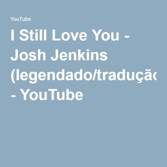 I Still Love You - Josh Jenkins (legendado/tradução) - YouTube