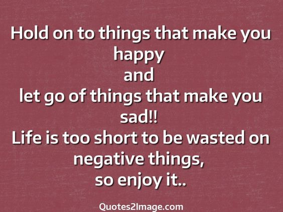 Hold on to things that make you happy and let go of things that make you sad!! Life is too short to be wasted on negative things, so enjoy it..