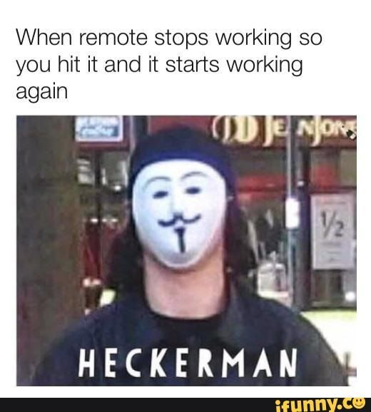 When Remote Stops Working So You Hit It And It Starts Working Again Heckerman Chore Ifunny Memes Fresh Memes Funny Pictures