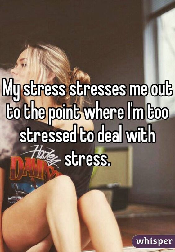 My stress stresses me out to the point where I'm too stressed to deal with stress.