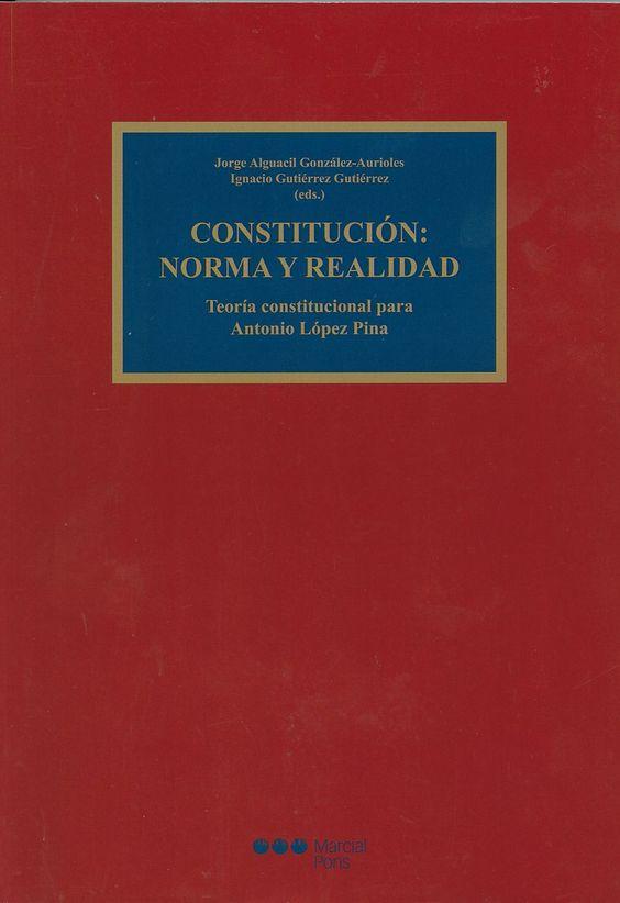Constitución: norma y realidad : Teoría constitucional para Antonio López Pina / Jorge Alguacil González Aurioles, Ignacio Gutiérrez Gutiérrez (eds.), 2014