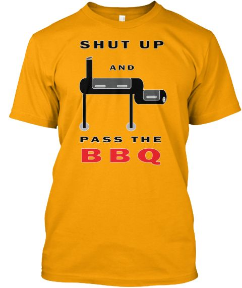 Shut Up And Pass The Bbq Gold T-Shirt Front
