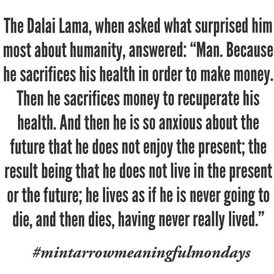 """the dalai lama, when asked what surprised him most about humanity, answered: """"man. because he sacrifices his health in order to make money. then he sacrifices money to recuperate his health. and then he is so anxious about the future that he does not enjoy the present; the result being that he does not live in the present or the future; he lives as if he is never going to die, and then he dies, having never really lived."""" #mintarrowmeaningfulmondays"""