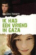 Valérie Zenatti: Ik had een vriend in Gaza (2010) Jongerenleesboek over een 17-jarig joods meisje uit Jeruzalem dat na een bomaanslag in contact komt met een norse Palestijnse jongen.