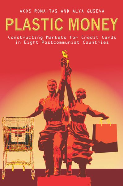 Plastic money : constructing markets for credit cards in eight postcommunist countries / Akos Rona-Tas and Alya Guseva (2014)