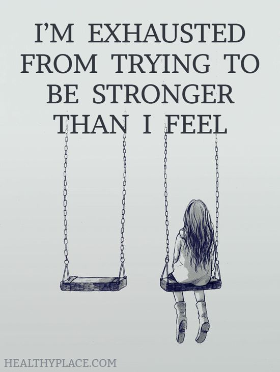 Depression quote: I'm exhausted from trying to be stronger than I feel. www.HealthyPlace.com: