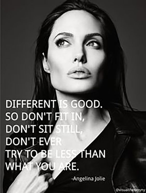 "On being true to yourself. | ""Different is good. So don't fit in, don't stand still, don't ever try to be less than what you are."" — Angelina Jolie"
