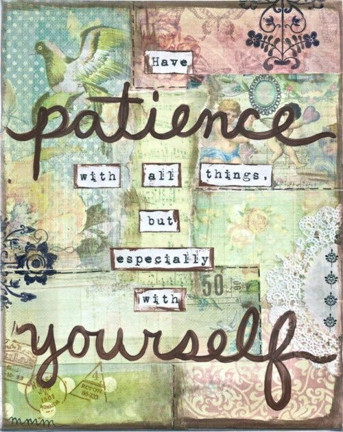 Have patience with yourself. No one is perfect!