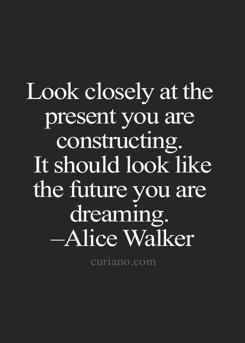 """Look closely at the present you are constructing. It should look like the future you are dreaming."" ~Alice Walker http://www.openroadmedia.com/contributor/alice-walker/ #WisdomWednesday #future #quotes"