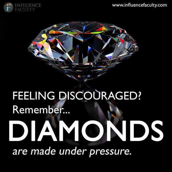 Pressure Makes Diamond: FEELING DISCOURAGED? Remember.... DIAMONDS Are Made Under