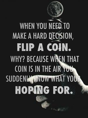 When you need to make a hard decision, flip a coin. Why? Because when that coin is in the air you suddenly know what your hoping for.: