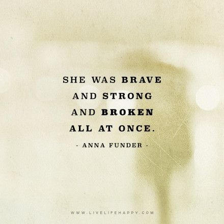 Deep Quote: She was brave and strong and broken all at once. – Anna Funder The post She Was Brave and Strong appeared first on Live Life Happy.: