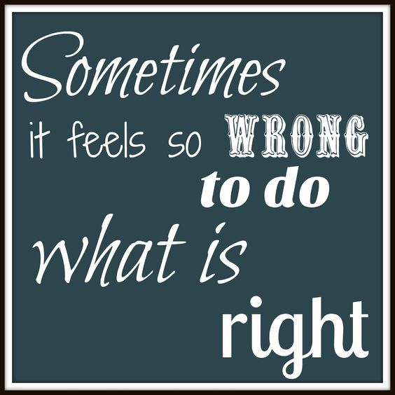 Sometimes it feels so wrong to do what is right
