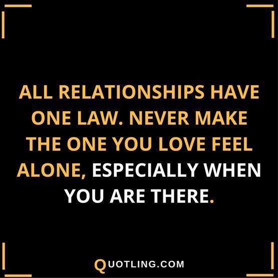 All Relationships Have One Law Never Make The One You Love Feel Alone Words Quotes Relationship Quotes True Quotes