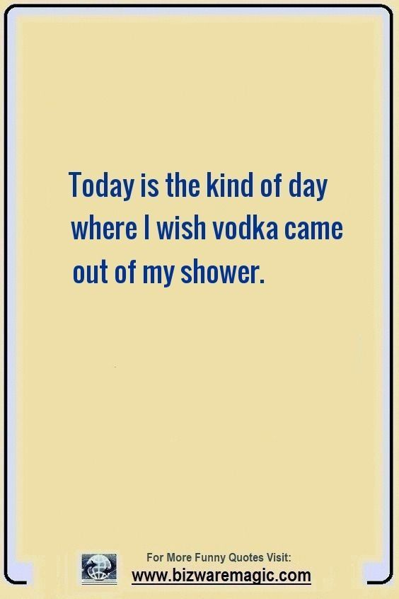 Today Is The Kind Of Day Where I Wish Vodka Came Out Of My Shower Click The Pin For More Funny Quotes Share Funny Quotes Witty Quotes Friendship Day Quotes