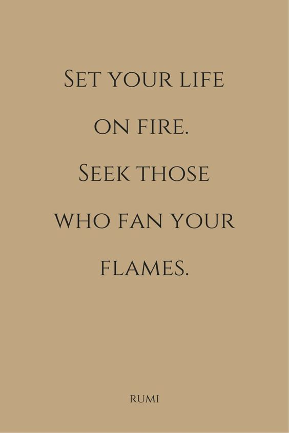 """Set your life on fire. Seek those who fan your flames""  ― Rumi:"