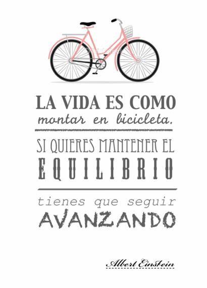La vida es como montar en bicicleta. Si quieres mantener el equilibrio tienes que seguir avanzando. Albert Einstein.