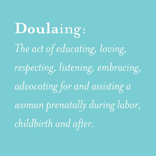 Doulaing: The act of educating, loving, respecting, listening, embracing, advocating for and assisting a woman prenatally, during labor, childbirth, and after: